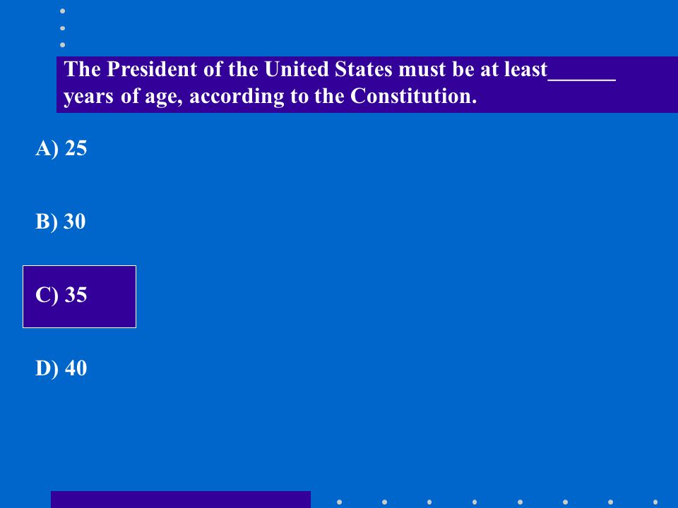 The President of the United States must be at least______ years of age, according to the Constitution. A) 25 B) 30 C) 35 D) 40