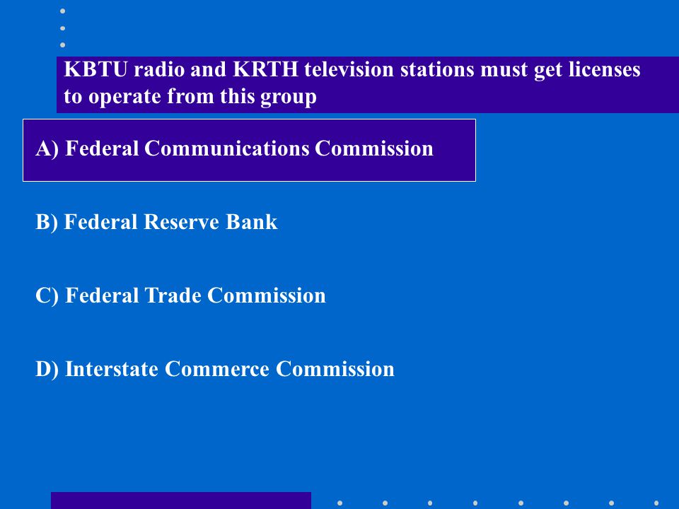 KBTU radio and KRTH television stations must get licenses to operate from this group A) Federal Communications Commission B) Federal Reserve Bank C) F