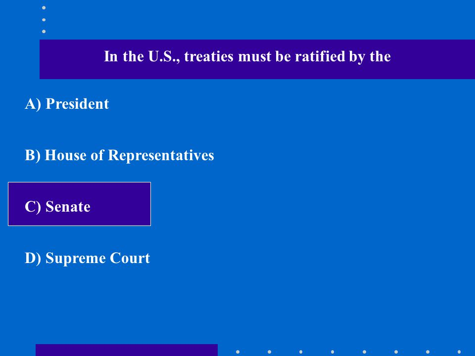 In the U.S., treaties must be ratified by the A) President B) House of Representatives C) Senate D) Supreme Court