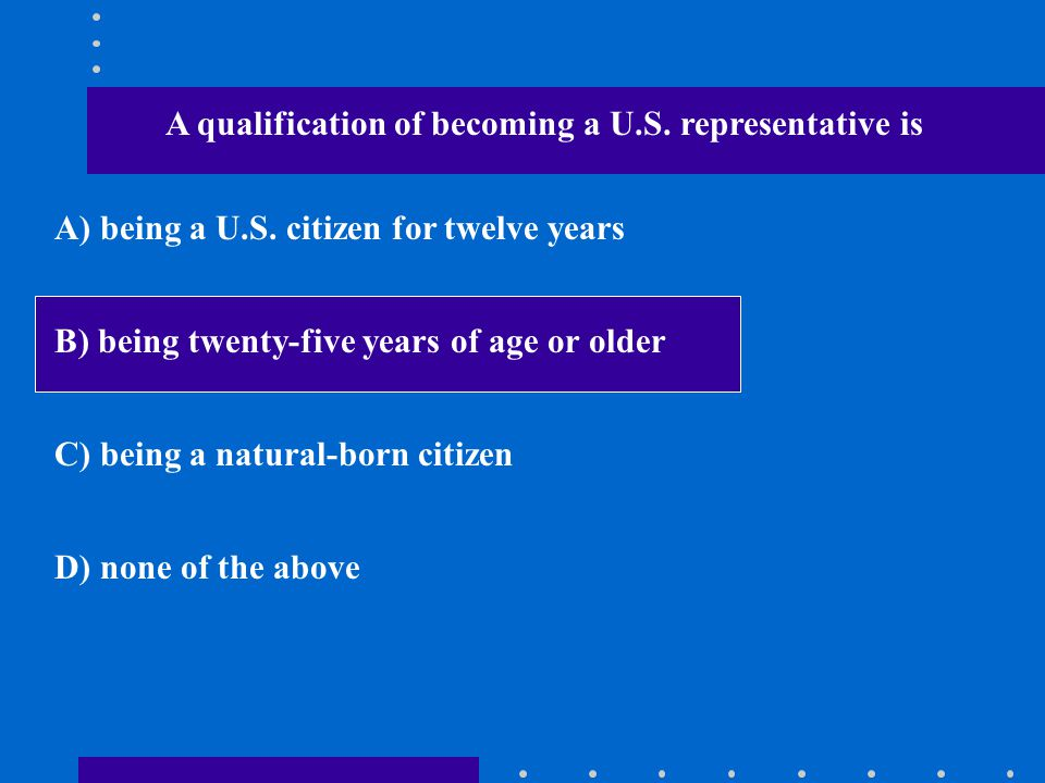 A qualification of becoming a U.S. representative is A) being a U.S. citizen for twelve years B) being twenty-five years of age or older C) being a na