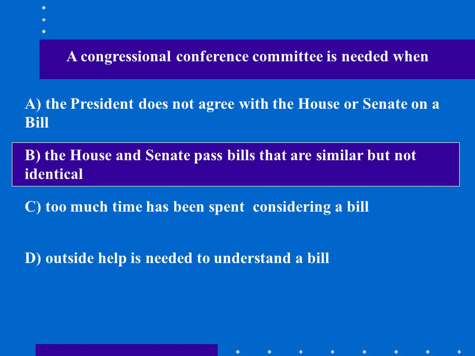 A congressional conference committee is needed when A) the President does not agree with the House or Senate on a Bill B) the House and Senate pass bi