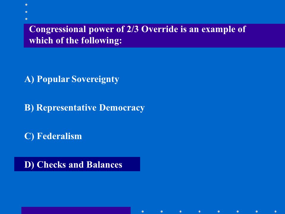 Congressional power of 2/3 Override is an example of which of the following: A) Popular Sovereignty B) Representative Democracy C) Federalism D) Check