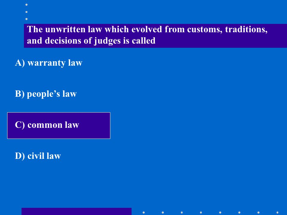 The unwritten law which evolved from customs, traditions, and decisions of judges is called A) warranty law B) people's law C) common law D) civil law