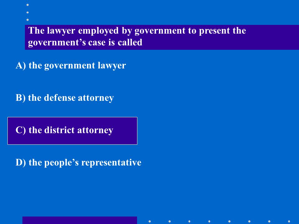 The lawyer employed by government to present the government's case is called A) the government lawyer B) the defense attorney C) the district attorney