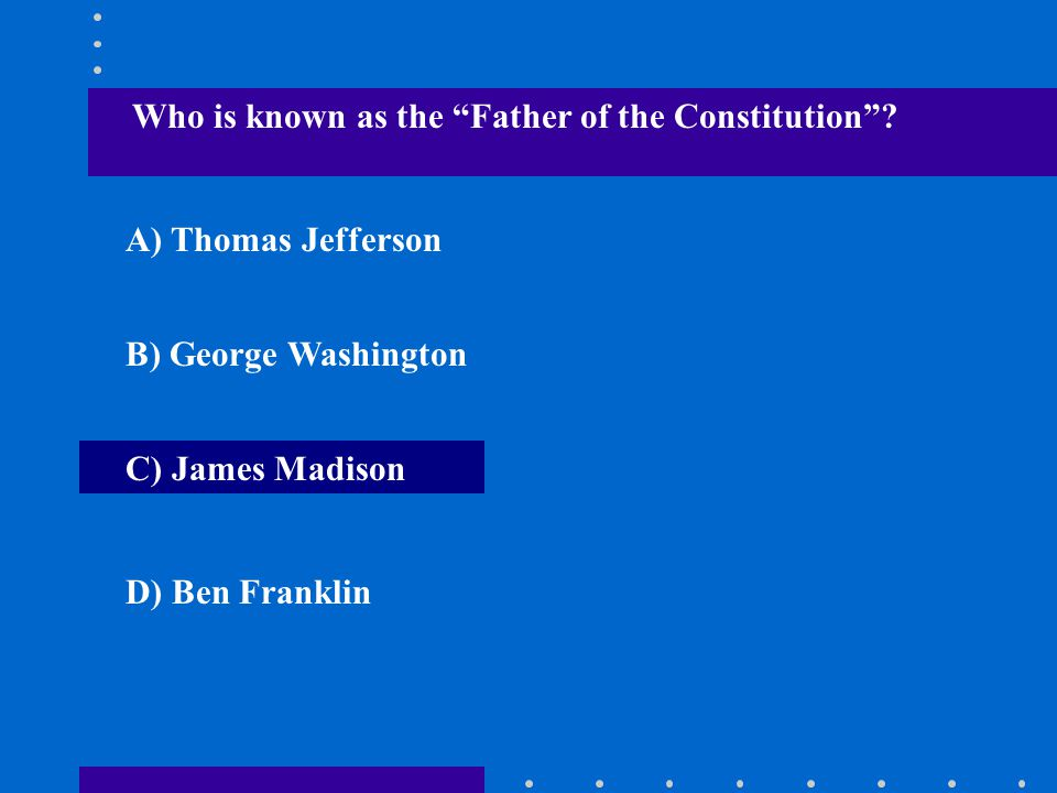 """Who is known as the """"Father of the Constitution""""? A) Thomas Jefferson B) George Washington C) James Madison D) Ben Franklin"""