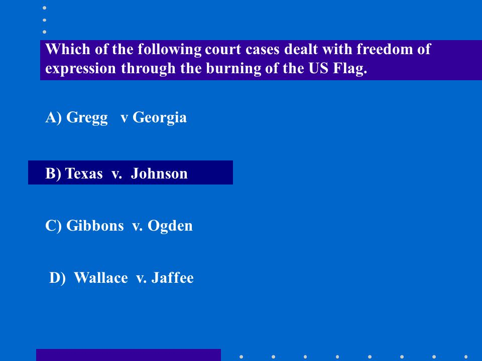 Which of the following court cases dealt with freedom of expression through the burning of the US Flag. A) Gregg v Georgia B) Texas v. Johnson C) Gibb