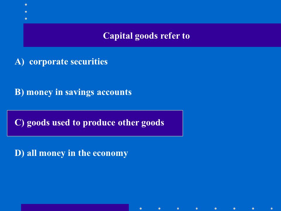 Capital goods refer to A) corporate securities B) money in savings accounts C) goods used to produce other goods D) all money in the economy