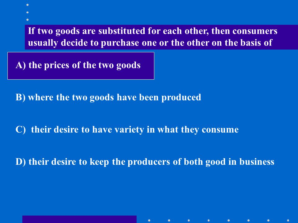 If two goods are substituted for each other, then consumers usually decide to purchase one or the other on the basis of A) the prices of the two goods