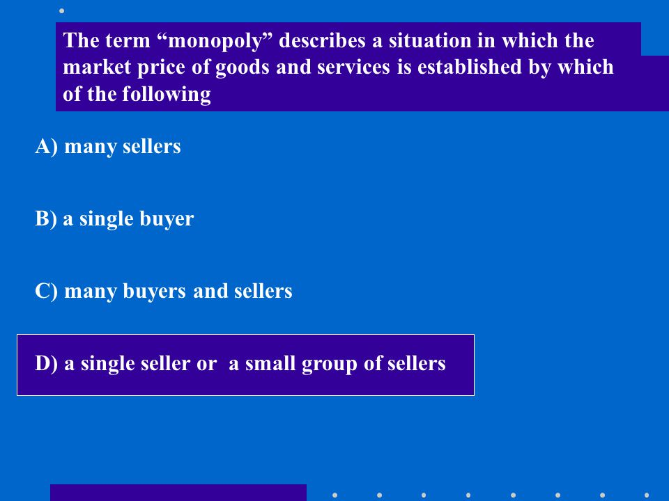 """The term """"monopoly"""" describes a situation in which the market price of goods and services is established by which of the following A) many sellers B)"""