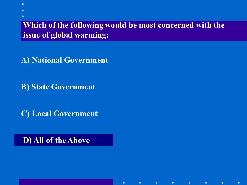 Which of the following would be most concerned with the issue of global warming: A) National Government B) State Government C) Local Government D) All