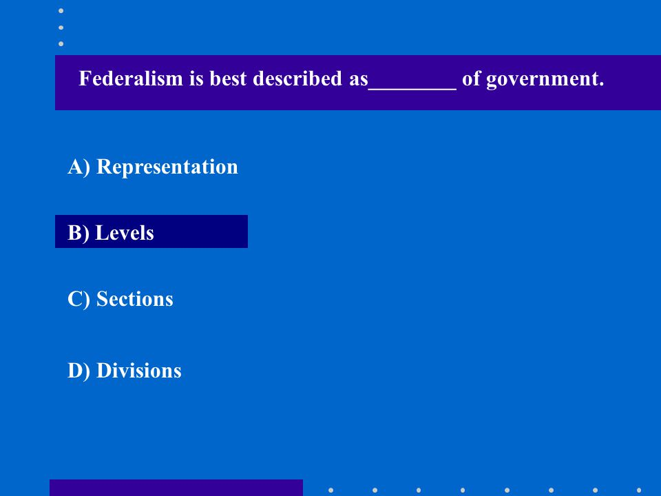 Federalism is best described as________ of government. A) Representation B) Levels C) Sections D) Divisions