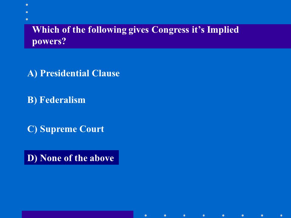 Which of the following gives Congress it's Implied powers? A) Presidential Clause B) Federalism C) Supreme Court D) None of the above