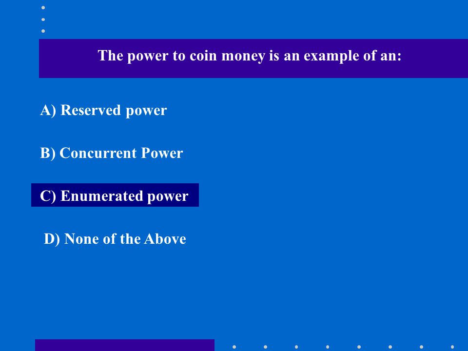The power to coin money is an example of an: A) Reserved power B) Concurrent Power C) Enumerated power D) None of the Above