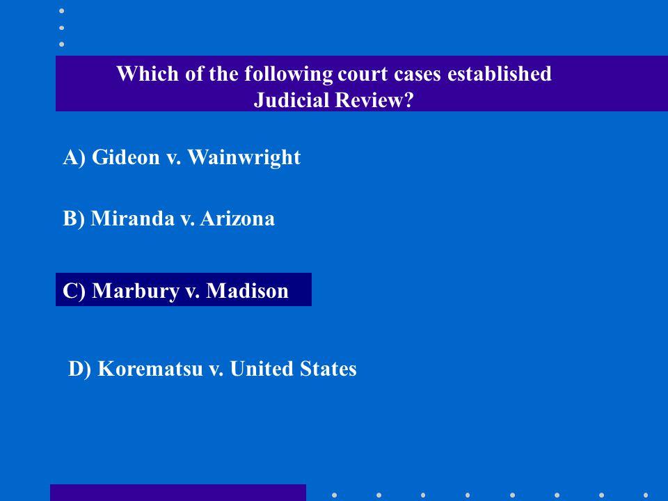Which of the following court cases established Judicial Review? A) Gideon v. Wainwright B) Miranda v. Arizona C) Marbury v. Madison D) Korematsu v. Un
