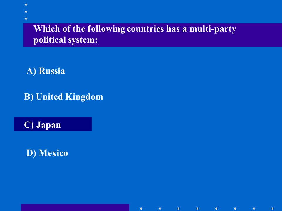 Which of the following countries has a multi-party political system: A) Russia B) United Kingdom C) Japan D) Mexico