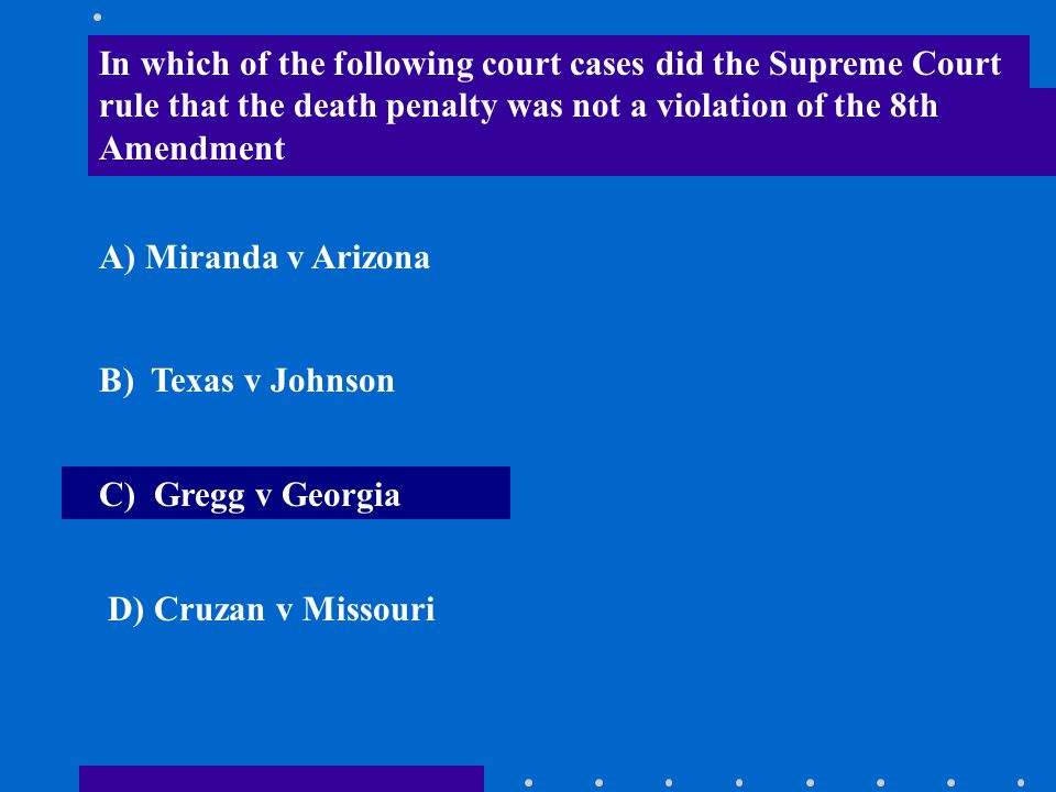 In which of the following court cases did the Supreme Court rule that the death penalty was not a violation of the 8th Amendment A) Miranda v Arizona