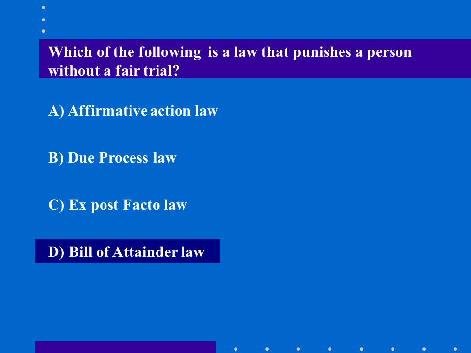 Which of the following is a law that punishes a person without a fair trial? A) Affirmative action law B) Due Process law C) Ex post Facto law D) Bill