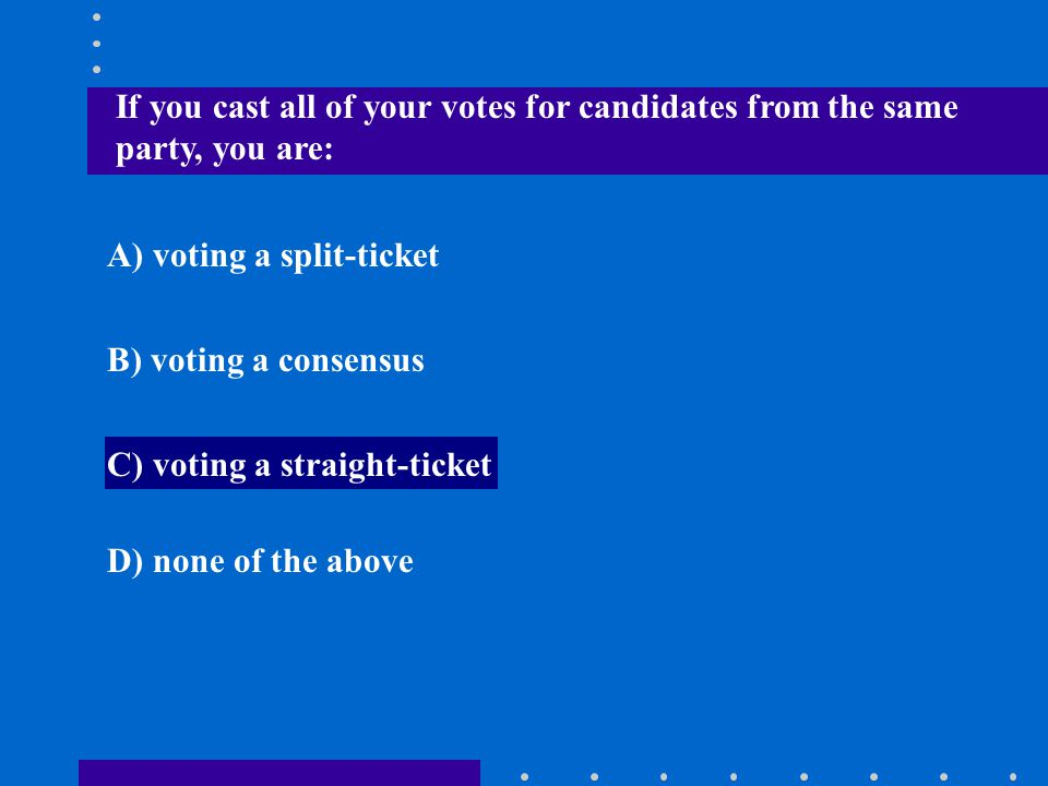 If you cast all of your votes for candidates from the same party, you are: A) voting a split-ticket B) voting a consensus C) voting a straight-ticket