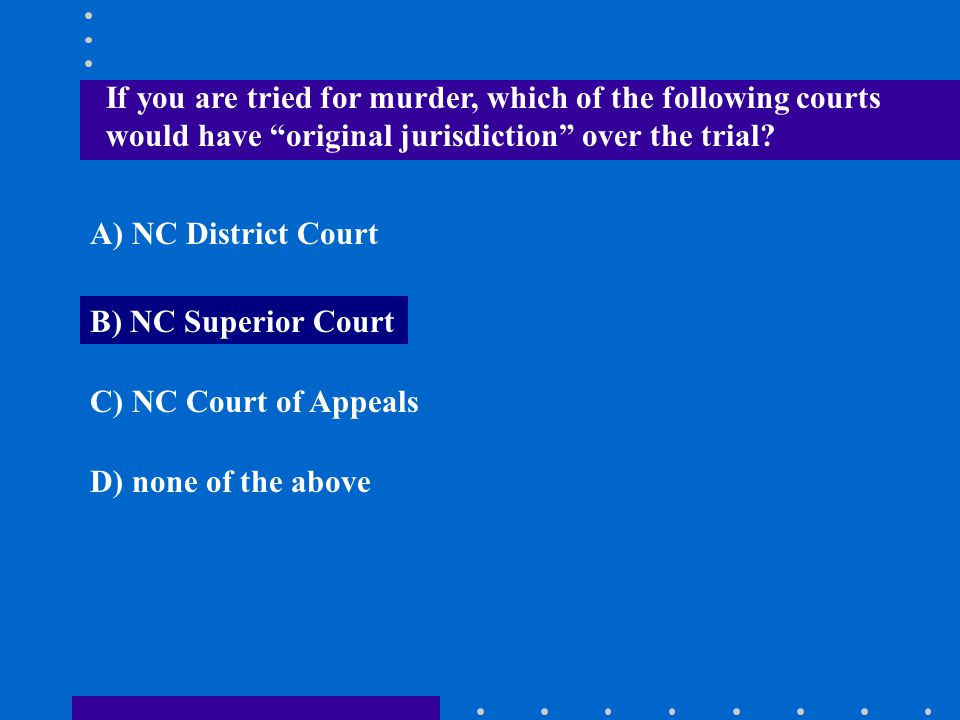 """If you are tried for murder, which of the following courts would have """"original jurisdiction"""" over the trial? A) NC District Court B) NC Superior Cour"""