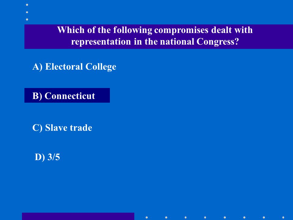 Which of the following compromises dealt with representation in the national Congress? A) Electoral College B) Connecticut C) Slave trade D) 3/5