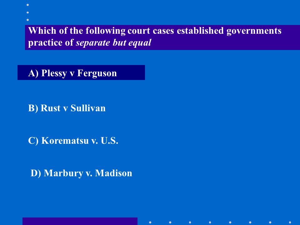 Which of the following court cases established governments practice of separate but equal A) Plessy v Ferguson B) Rust v Sullivan C) Korematsu v. U.S.