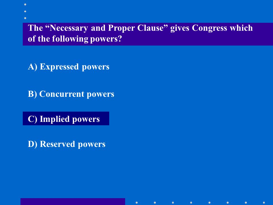 """The """"Necessary and Proper Clause"""" gives Congress which of the following powers? A) Expressed powers B) Concurrent powers C) Implied powers D) Reserved"""