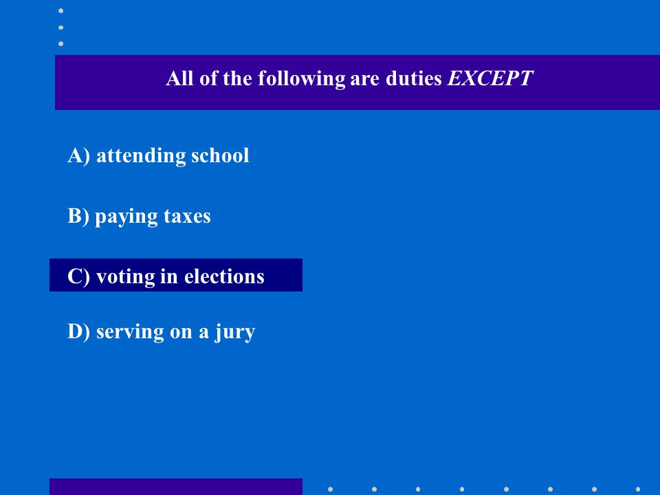 All of the following are duties EXCEPT A) attending school B) paying taxes C) voting in elections D) serving on a jury
