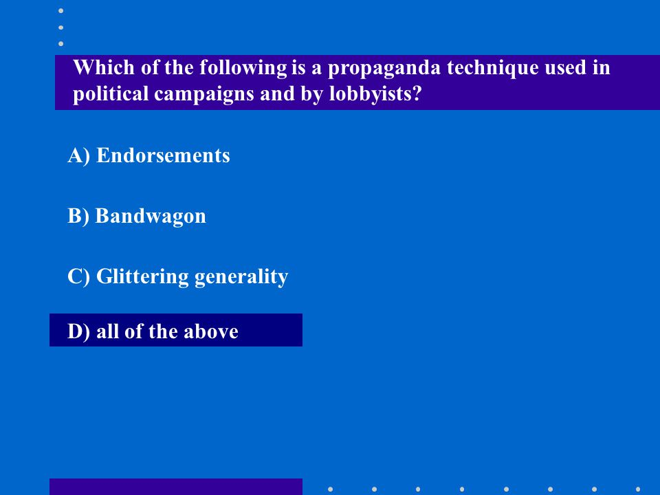 Which of the following is a propaganda technique used in political campaigns and by lobbyists? A) Endorsements B) Bandwagon C) Glittering generality D
