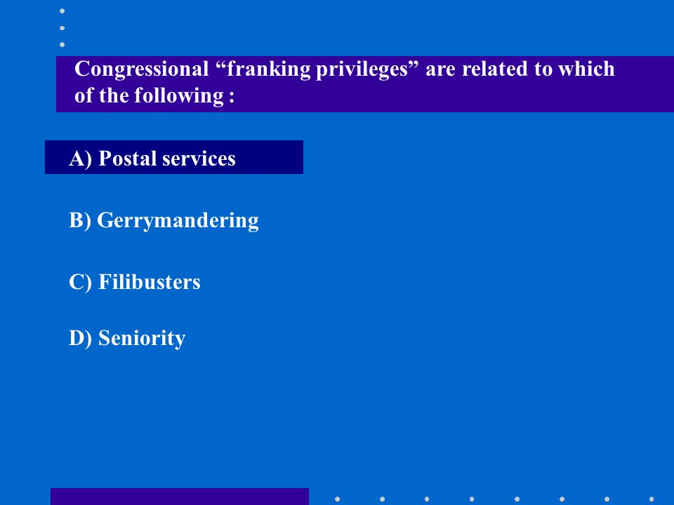 """Congressional """"franking privileges"""" are related to which of the following : A) Postal services B) Gerrymandering C) Filibusters D) Seniority"""