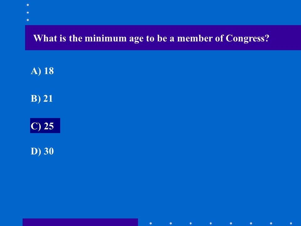 What is the minimum age to be a member of Congress? A) 18 B) 21 C) 25 D) 30