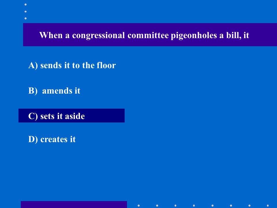 When a congressional committee pigeonholes a bill, it A) sends it to the floor B) amends it C) sets it aside D) creates it