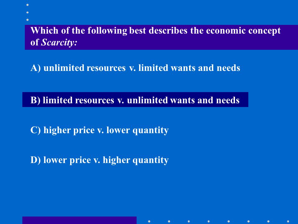 Which of the following best describes the economic concept of Scarcity: A) unlimited resources v. limited wants and needs B) limited resources v. unli