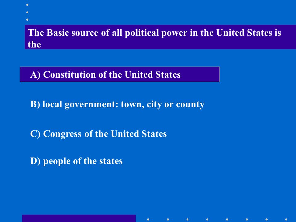 The Basic source of all political power in the United States is the A) Constitution of the United States B) local government: town, city or county C)