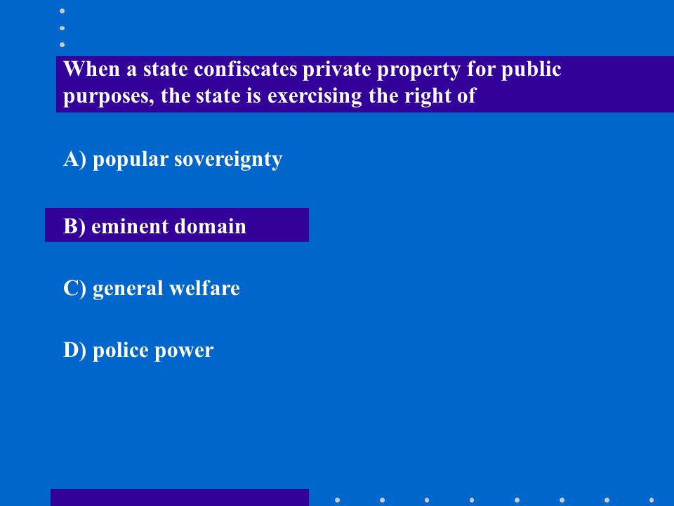 When a state confiscates private property for public purposes, the state is exercising the right of A) popular sovereignty B) eminent domain C) genera