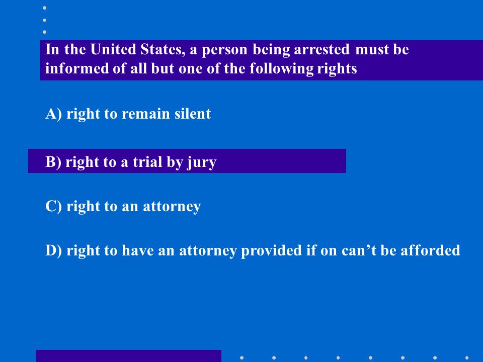 In the United States, a person being arrested must be informed of all but one of the following rights A) right to remain silent B) right to a trial by