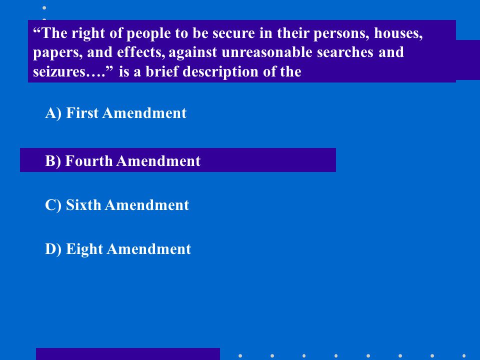 """""""The right of people to be secure in their persons, houses, papers, and effects, against unreasonable searches and seizures…."""" is a brief description"""