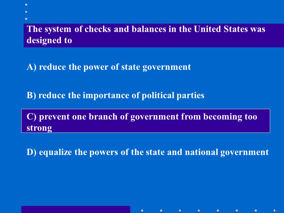 The system of checks and balances in the United States was designed to A) reduce the power of state government B) reduce the importance of political p