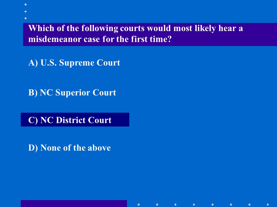 Which of the following courts would most likely hear a misdemeanor case for the first time? A) U.S. Supreme Court B) NC Superior Court C) NC District