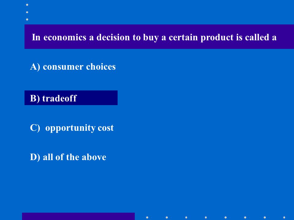 In economics a decision to buy a certain product is called a A) consumer choices B) tradeoff C) opportunity cost D) all of the above