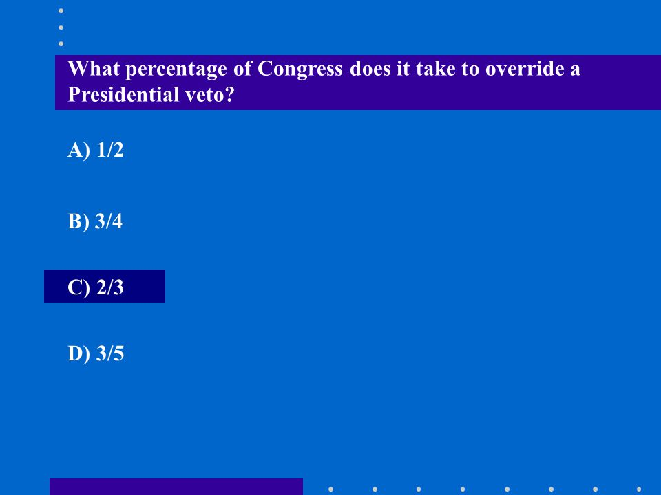What percentage of Congress does it take to override a Presidential veto? A) 1/2 B) 3/4 C) 2/3 D) 3/5