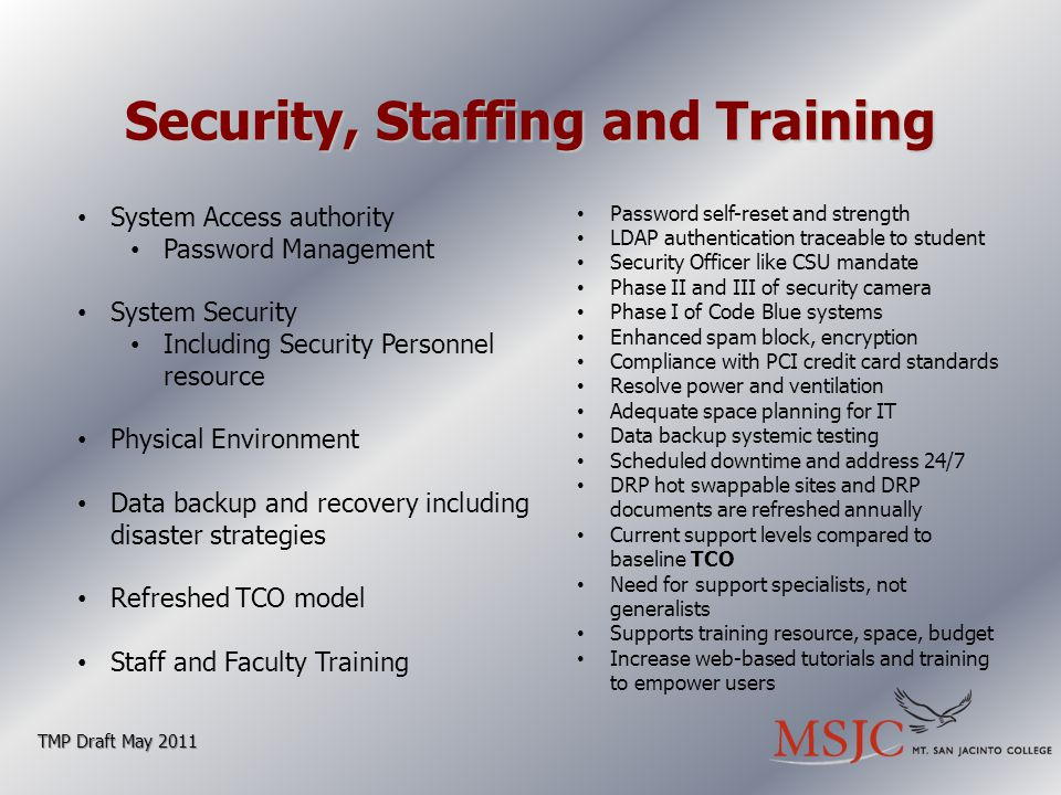Security, Staffing and Training TMP Draft May 2011 System Access authority Password Management System Security Including Security Personnel resource Physical Environment Data backup and recovery including disaster strategies Refreshed TCO model Staff and Faculty Training Password self-reset and strength LDAP authentication traceable to student Security Officer like CSU mandate Phase II and III of security camera Phase I of Code Blue systems Enhanced spam block, encryption Compliance with PCI credit card standards Resolve power and ventilation Adequate space planning for IT Data backup systemic testing Scheduled downtime and address 24/7 DRP hot swappable sites and DRP documents are refreshed annually Current support levels compared to baseline TCO Need for support specialists, not generalists Supports training resource, space, budget Increase web-based tutorials and training to empower users