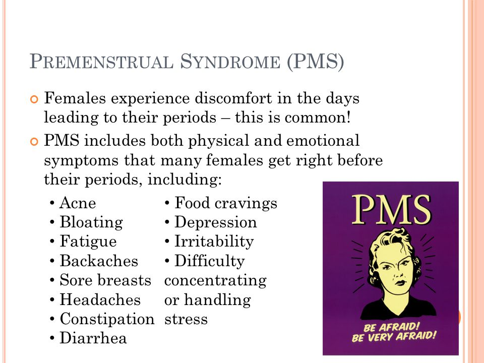 PMS PMS is usually at its worst during the 7 days before a girl s period starts and disappears once it begins Many females also experience abdominal cramps during the first few days of their periods These are caused by prostaglandins Chemicals in the body that make the muscle in the uterus contract Involuntary contractions Can be dull or sharp and intense