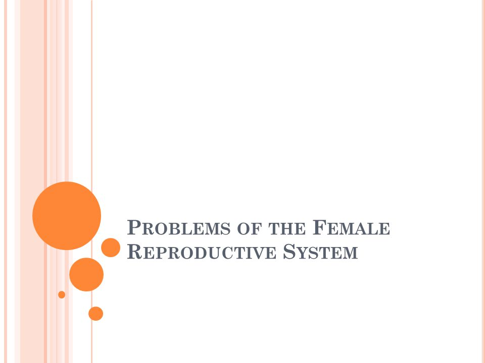 P ROBLEMS OF THE V ULVA & V AGINA Vulvovaginitis Inflammation of the vulva and vagina Caused by irritating substances or poor personal hygiene Nonmenstrual vaginal bleeding The presence of a foreign body A straddle injury Vaginal trauma from sexual abuse Labial adhesions The sticking together of the labia Increased risk of UTI