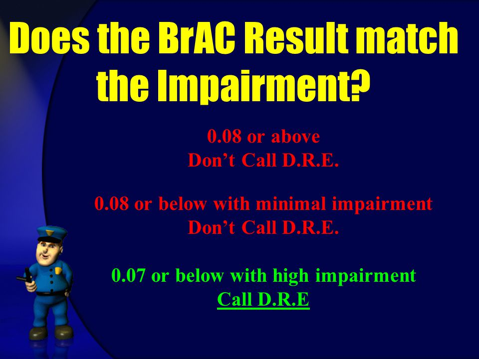 Does the BrAC Result match the Impairment? 0.08 or above Don't Call D.R.E. 0.08 or below with minimal impairment Don't Call D.R.E. 0.07 or below with