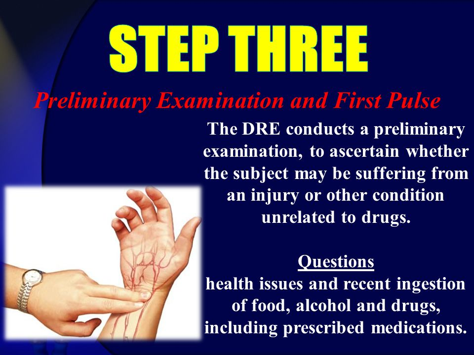 Preliminary Examination and First Pulse The DRE conducts a preliminary examination, to ascertain whether the subject may be suffering from an injury or other condition unrelated to drugs.