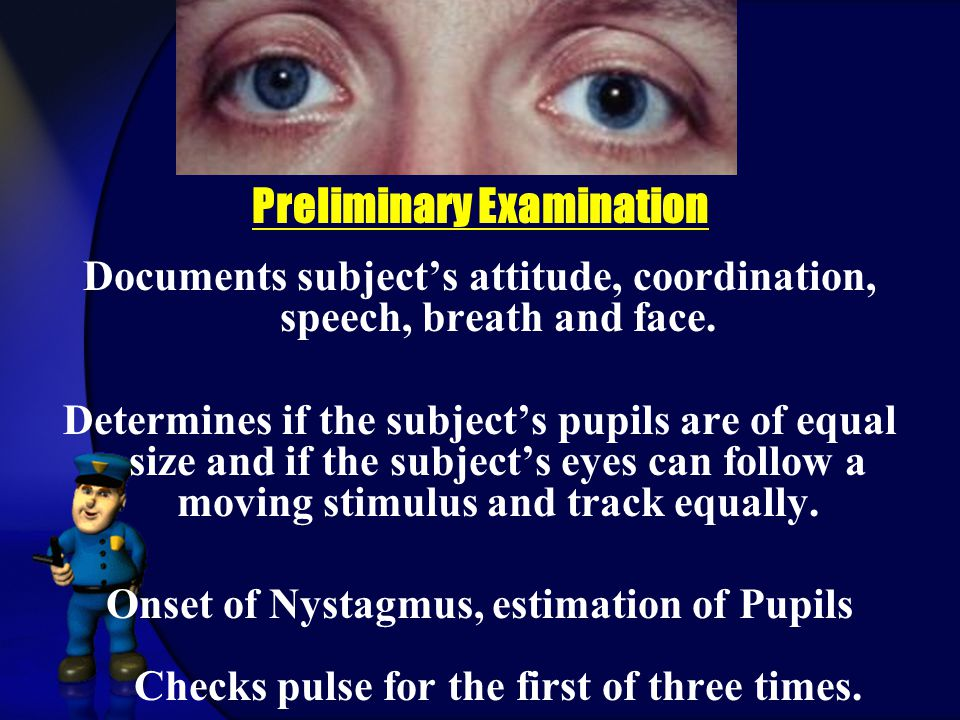Preliminary Examination Documents subject's attitude, coordination, speech, breath and face.
