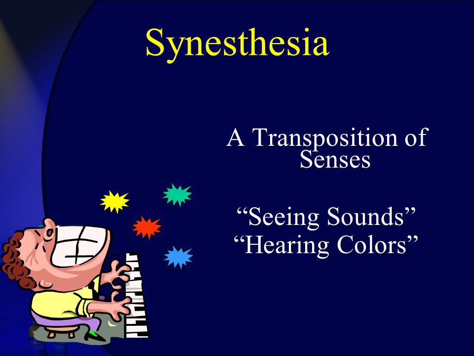 "Synesthesia A Transposition of Senses ""Seeing Sounds"" ""Hearing Colors"""
