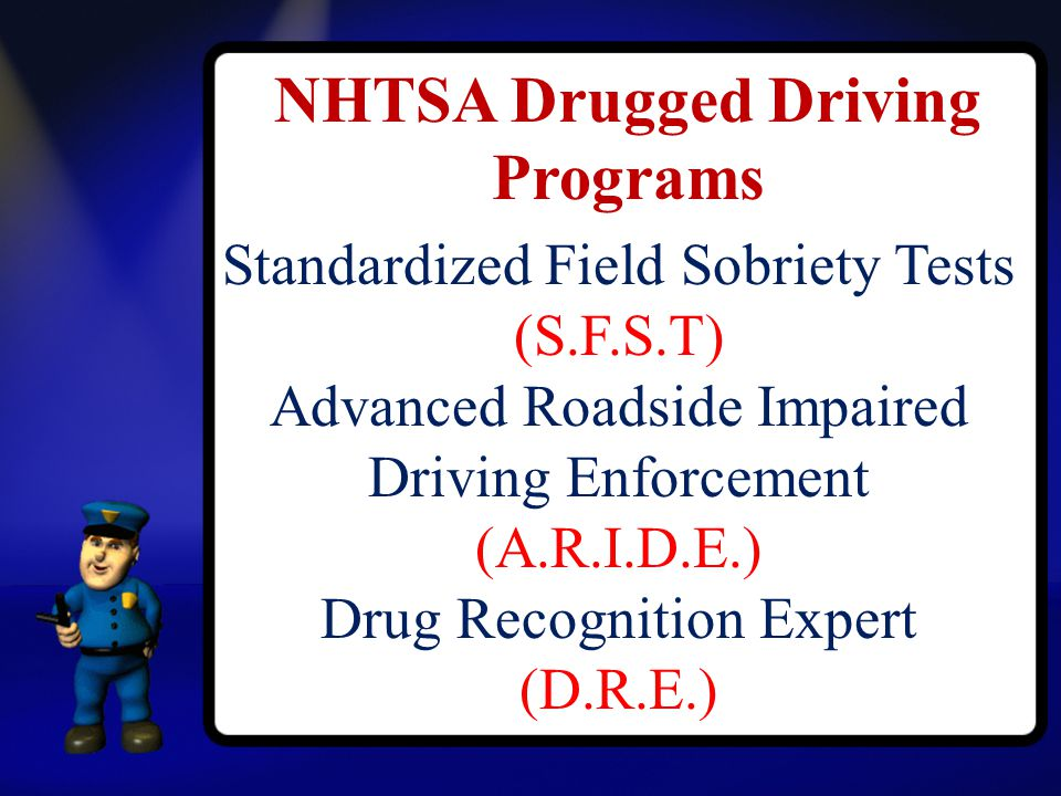 NHTSA Drugged Driving Programs Standardized Field Sobriety Tests (S.F.S.T) Advanced Roadside Impaired Driving Enforcement (A.R.I.D.E.) Drug Recognition Expert (D.R.E.)