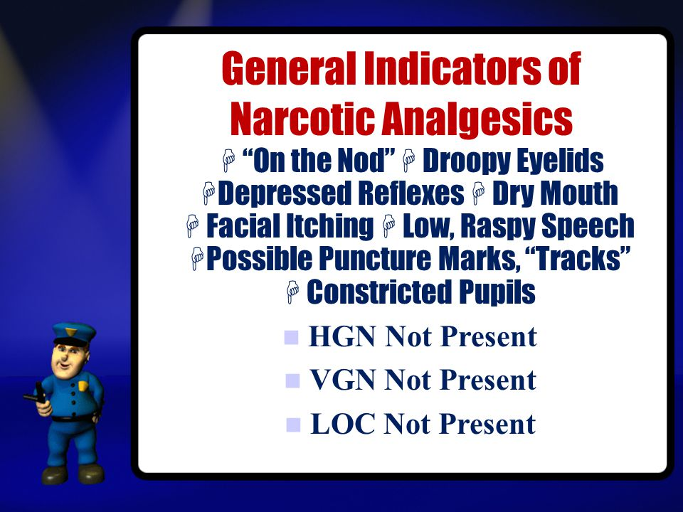 General Indicators of Narcotic Analgesics  On the Nod  Droopy Eyelids  Depressed Reflexes  Dry Mouth  Facial Itching  Low, Raspy Speech  Possible Puncture Marks, Tracks  Constricted Pupils HGN Not Present VGN Not Present LOC Not Present