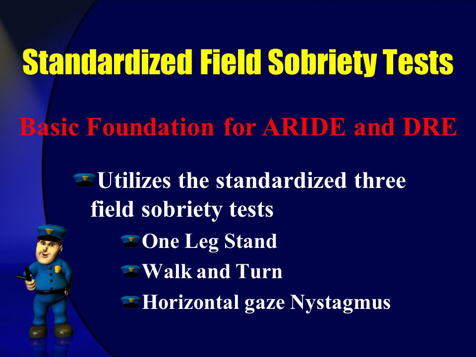 Standardized Field Sobriety Tests Utilizes the standardized three field sobriety tests One Leg Stand Walk and Turn Horizontal gaze Nystagmus Basic Foundation for ARIDE and DRE